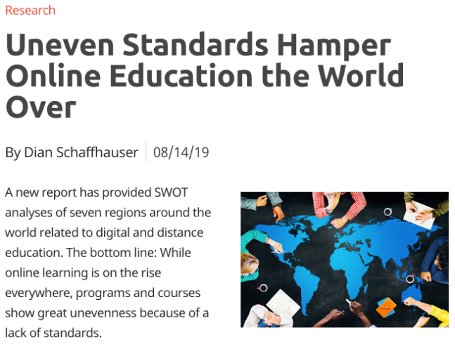 David Brodosi A new report has provided SWOT analyses of seven regions around the world related to digital and distance education. The bottom line: While online learning is on the rise everywhere, programs and courses show great unevenness because of a lack of standards.